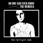 The Twilight Sad - 'No One Can Ever Know: The Remixes'